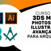 3DS Max + Photoshop + Illustrator para Arquitetos